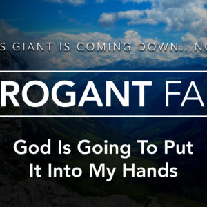 Arrogant Faith – This Giant is Coming Down…NOW!