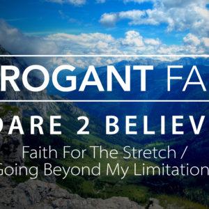 Arrogant Faith – Faith for the Stretch/Going Beyond My Limitations