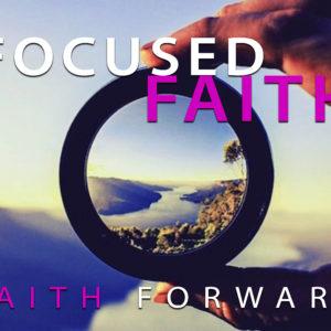 Focused Faith – Faith Forward