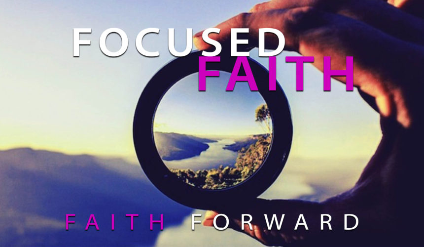 Focused Faith – Faith Forward