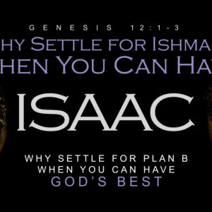 Why Settle For Ishmael When You Can Have Isaac: Why Settle  For Plan B When You Can Have God's Best