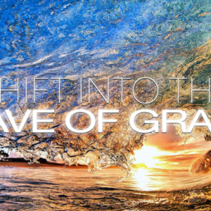Shift into the Wave of Grace