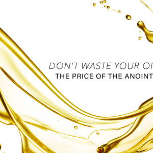 Don't Waste Your Oil – The Price of the Anointing