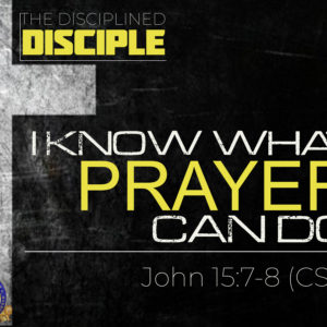 """The Disciplined Disciple – Part 7: """"I Know What Prayer Can Do"""""""