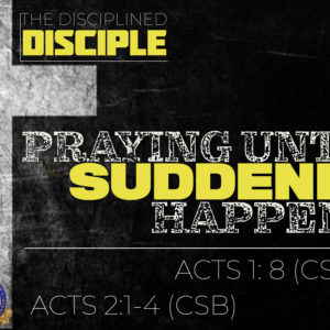 """The Disciplined Disciple – Part 9: """"Praying Until Suddenly Happens"""""""