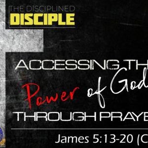 """The Disciplined Disciple: """"Accessing the Power of God Through Prayer"""""""